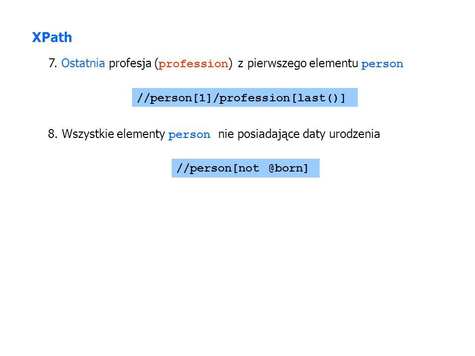 7. Ostatnia profesja ( profession ) z pierwszego elementu person //person[1]/profession[last()] XPath 8. Wszystkie elementy person nie posiadające dat