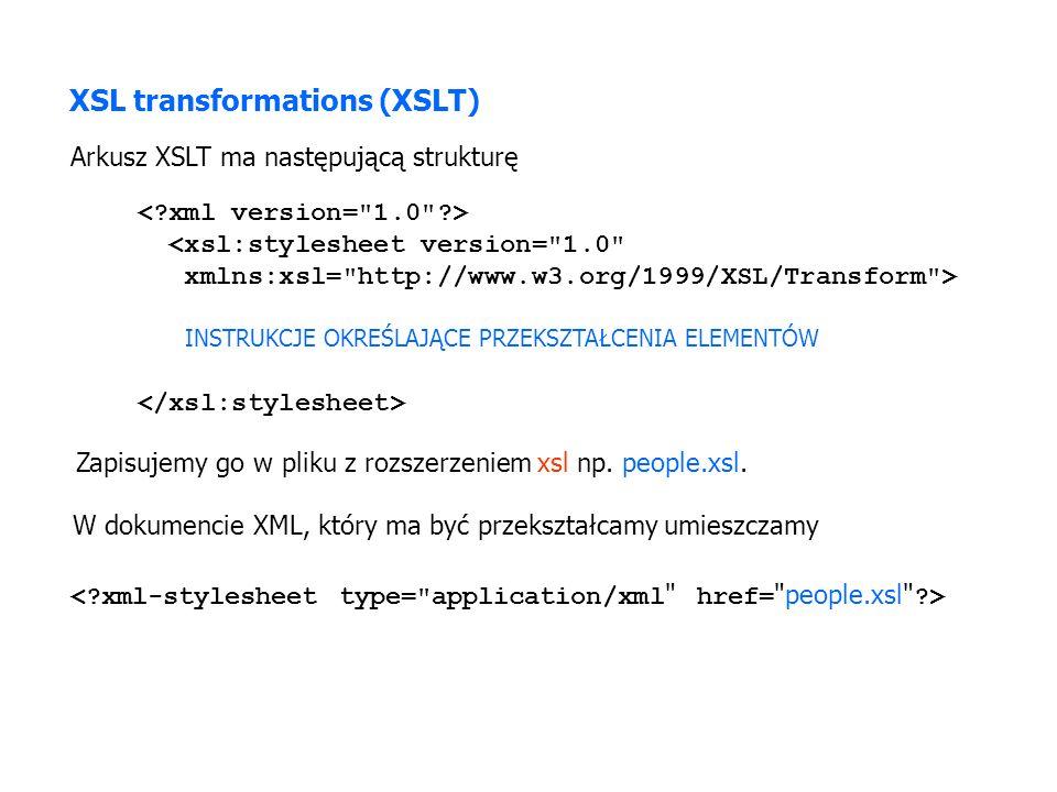 <xsl:stylesheet version= 1.0 xmlns:xsl= http://www.w3.org/1999/XSL/Transform > INSTRUKCJE OKREŚLAJĄCE PRZEKSZTAŁCENIA ELEMENTÓW XSL transformations (XSLT) Arkusz XSLT ma następującą strukturę W dokumencie XML, który ma być przekształcamy umieszczamy Zapisujemy go w pliku z rozszerzeniem xsl np.