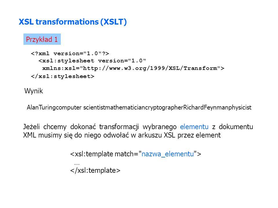 XSL transformations (XSLT) Przykład 1 <xsl:stylesheet version= 1.0 xmlns:xsl= http://www.w3.org/1999/XSL/Transform > Wynik AlanTuringcomputer scientistmathematiciancryptographerRichardFeynmanphysicist Jeżeli chcemy dokonać transformacji wybranego elementu z dokumentu XML musimy się do niego odwołać w arkuszu XSL przez element …