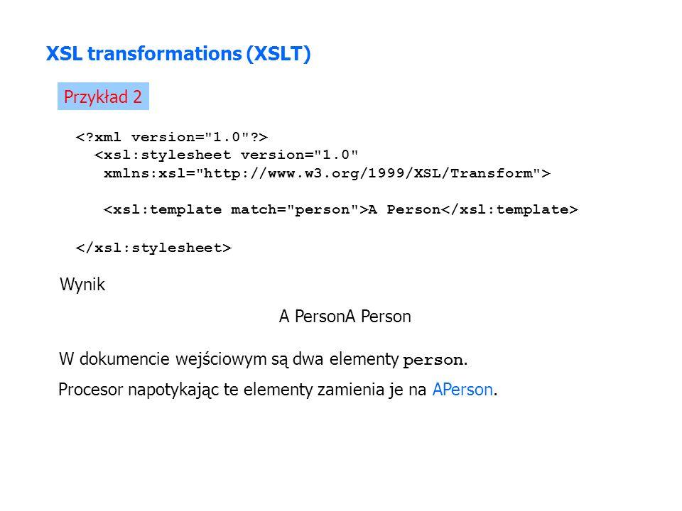 Przykład 2 <xsl:stylesheet version= 1.0 xmlns:xsl= http://www.w3.org/1999/XSL/Transform > A Person Wynik A PersonA Person XSL transformations (XSLT) W dokumencie wejściowym są dwa elementy person.