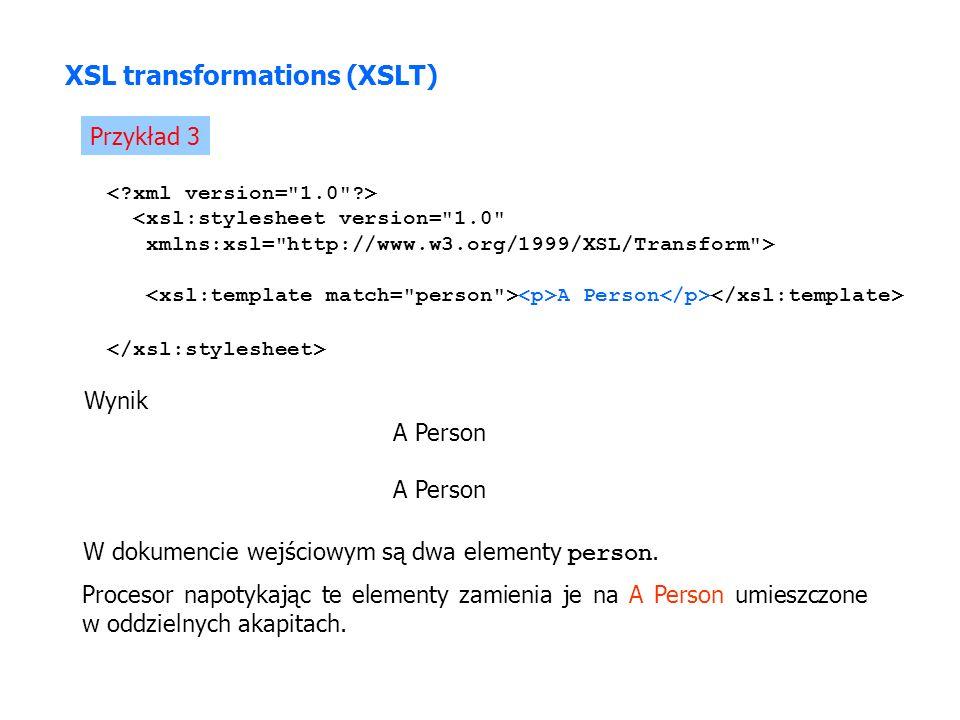 Przykład 3 <xsl:stylesheet version= 1.0 xmlns:xsl= http://www.w3.org/1999/XSL/Transform > A Person Wynik A Person W dokumencie wejściowym są dwa elementy person.