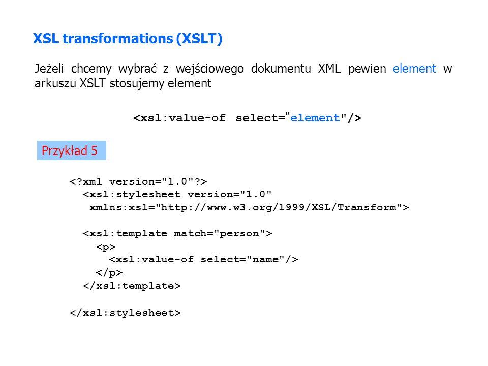 XSL transformations (XSLT) Jeżeli chcemy wybrać z wejściowego dokumentu XML pewien element w arkuszu XSLT stosujemy element Przykład 5 <xsl:stylesheet version= 1.0 xmlns:xsl= http://www.w3.org/1999/XSL/Transform >