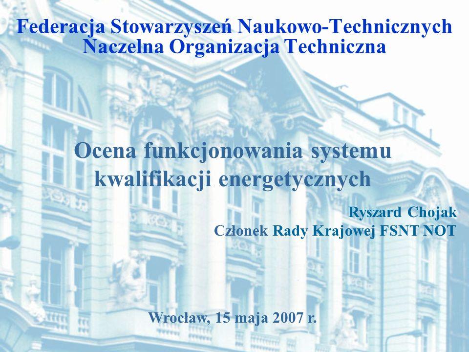 Wrocław, 15 maja 2007 r. Federacja Stowarzyszeń Naukowo-Technicznych Naczelna Organizacja Techniczna Ocena funkcjonowania systemu kwalifikacji energet