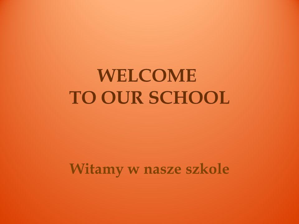WELCOME TO OUR SCHOOL Witamy w nasze szkole