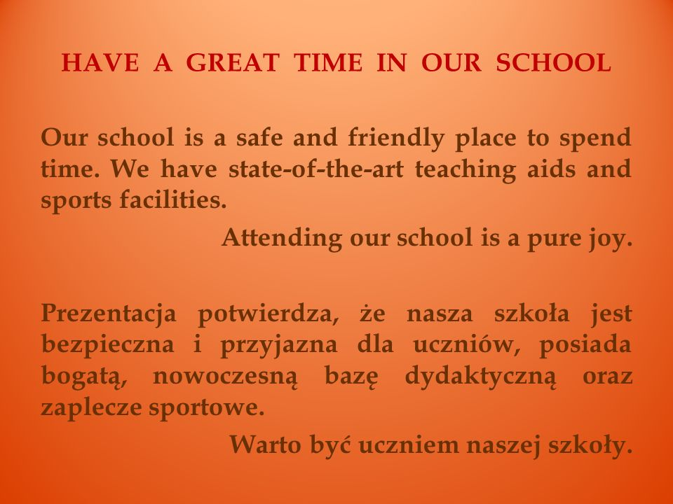 HAVE A GREAT TIME IN OUR SCHOOL Our school is a safe and friendly place to spend time. We have state-of-the-art teaching aids and sports facilities. A