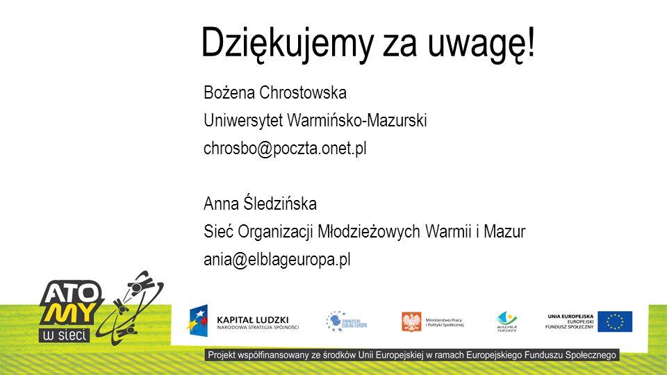Bożena Chrostowska Uniwersytet Warmińsko-Mazurski chrosbo@poczta.onet.pl Anna Śledzińska Sieć Organizacji Młodzieżowych Warmii i Mazur ania@elblageuropa.pl Dziękujemy za uwagę!