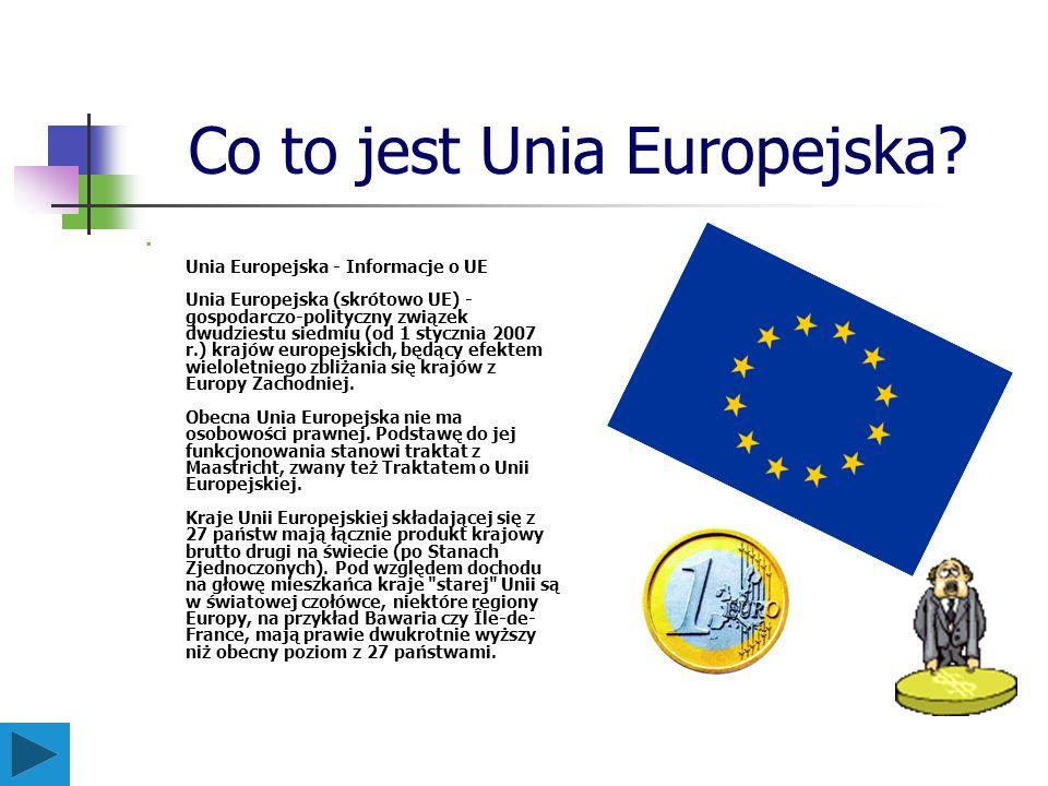 Co to jest Unia Europejska? Unia Europejska - Informacje o UE Unia Europejska (skrótowo UE) - gospodarczo-polityczny związek dwudziestu siedmiu (od 1