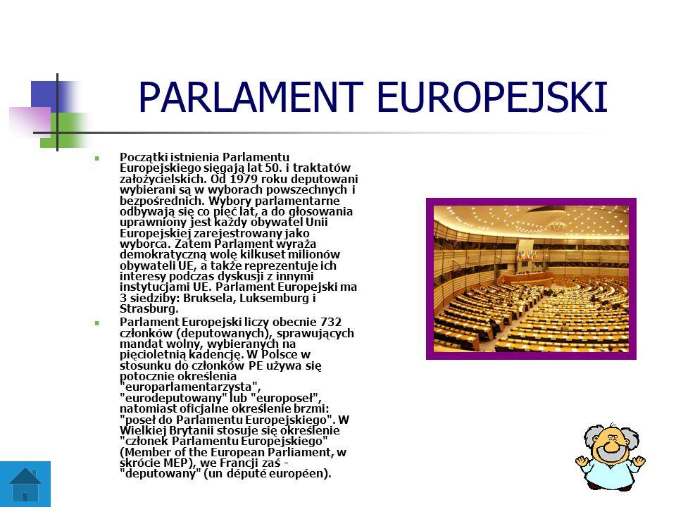 PARLAMENT EUROPEJSKI Początki istnienia Parlamentu Europejskiego sięgają lat 50. i traktatów założycielskich. Od 1979 roku deputowani wybierani są w w