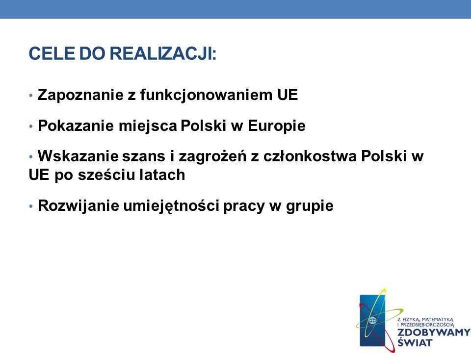 CELE DO REALIZACJI: Zapoznanie z funkcjonowaniem UE Pokazanie miejsca Polski w Europie Wskazanie szans i zagrożeń z członkostwa Polski w UE po sześciu latach Rozwijanie umiejętności pracy w grupie