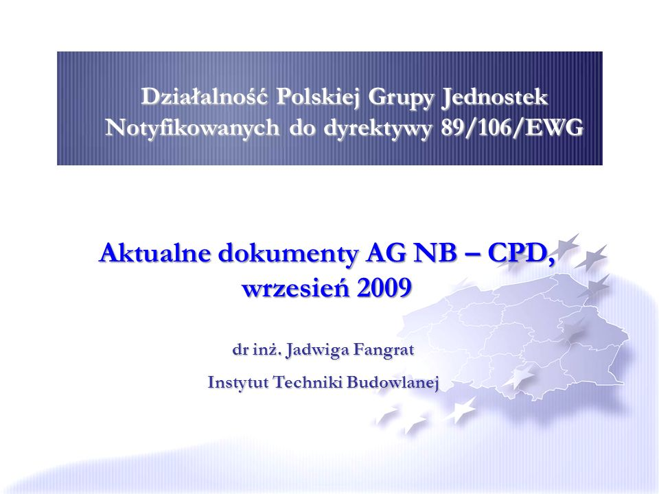 Działalność Polskiej Grupy Jednostek Notyfikowanych do dyrektywy 89/106/EWG Aktualne dokumenty AG NB – CPD, wrzesień 2009 dr inż. Jadwiga Fangrat Inst
