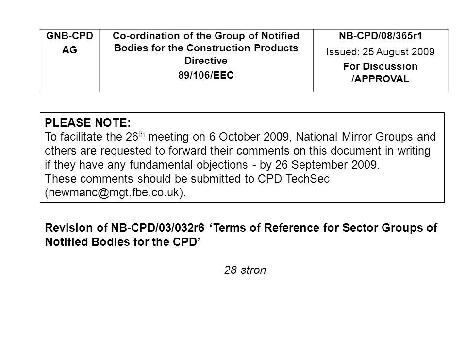 GNB-CPD AG Co-ordination of the Group of Notified Bodies for the Construction Products Directive 89/106/EEC NB-CPD/08/365r1 Issued: 25 August 2009 For Discussion /APPROVAL PLEASE NOTE: To facilitate the 26 th meeting on 6 October 2009, National Mirror Groups and others are requested to forward their comments on this document in writing if they have any fundamental objections - by 26 September 2009.