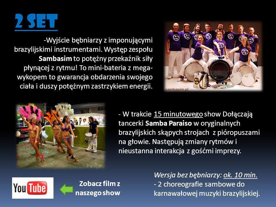 - W trakcie 15 minutowego show Dołączają tancerki Samba Paraiso w oryginalnych brazylijskich skąpych strojach z pióropuszami na głowie. Następują zmia