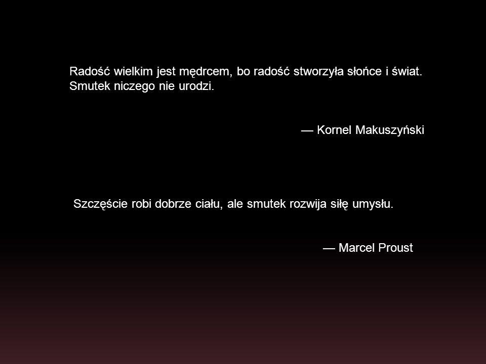 Szczęście robi dobrze ciału, ale smutek rozwija siłę umysłu. Marcel Proust Radość wielkim jest mędrcem, bo radość stworzyła słońce i świat. Smutek nic