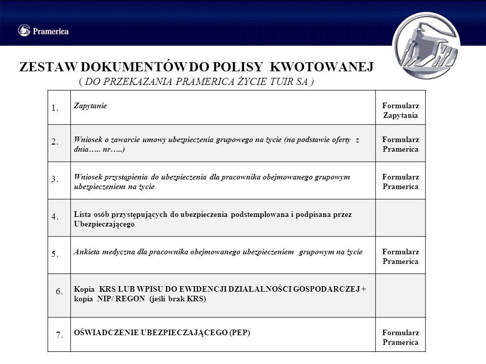 ZESTAW DOKUMENTÓW DO POLISY KWOTOWANEJ ( DO PRZEKAZANIA PRAMERICA ŻYCIE TUIR SA ) 1. ZapytanieFormularz Zapytania 2. Wniosek o zawarcie umowy ubezpiec