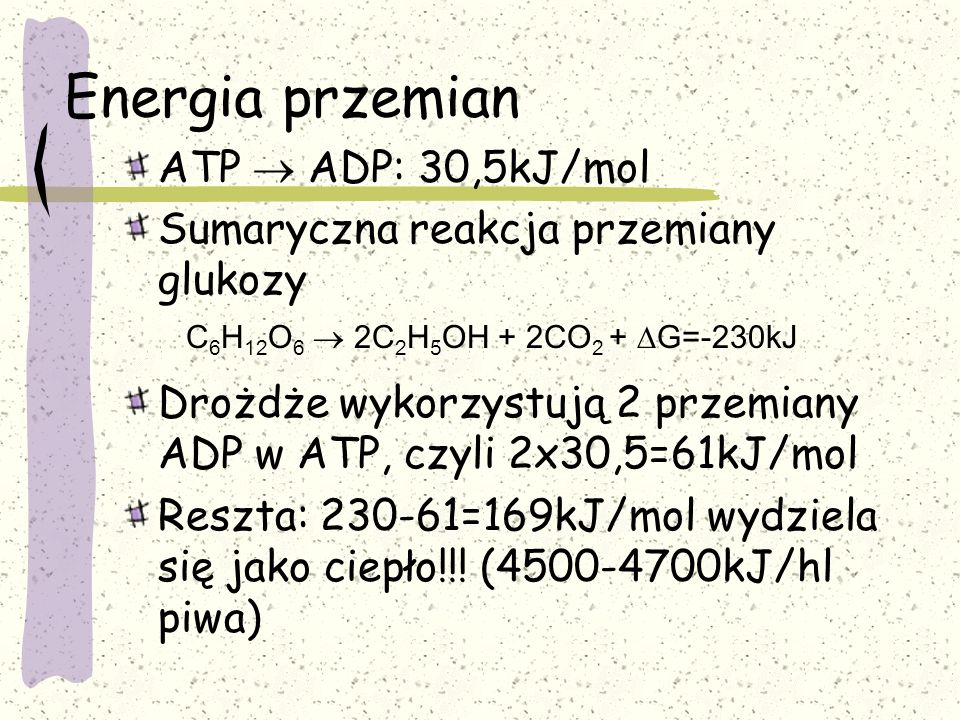 Energia przemian ATP ADP: 30,5kJ/mol Sumaryczna reakcja przemiany glukozy Drożdże wykorzystują 2 przemiany ADP w ATP, czyli 2x30,5=61kJ/mol Reszta: 23