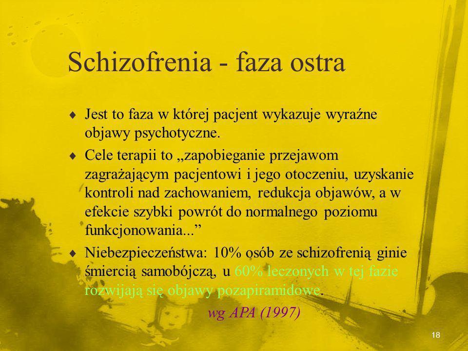 17 Schizofrenia - fazy psychozy - fazy terapii Faza ostra (psychotyczna) Faza stabilizacji Faza stabilnego funkcjonowania (remisji) wg APA (1997)