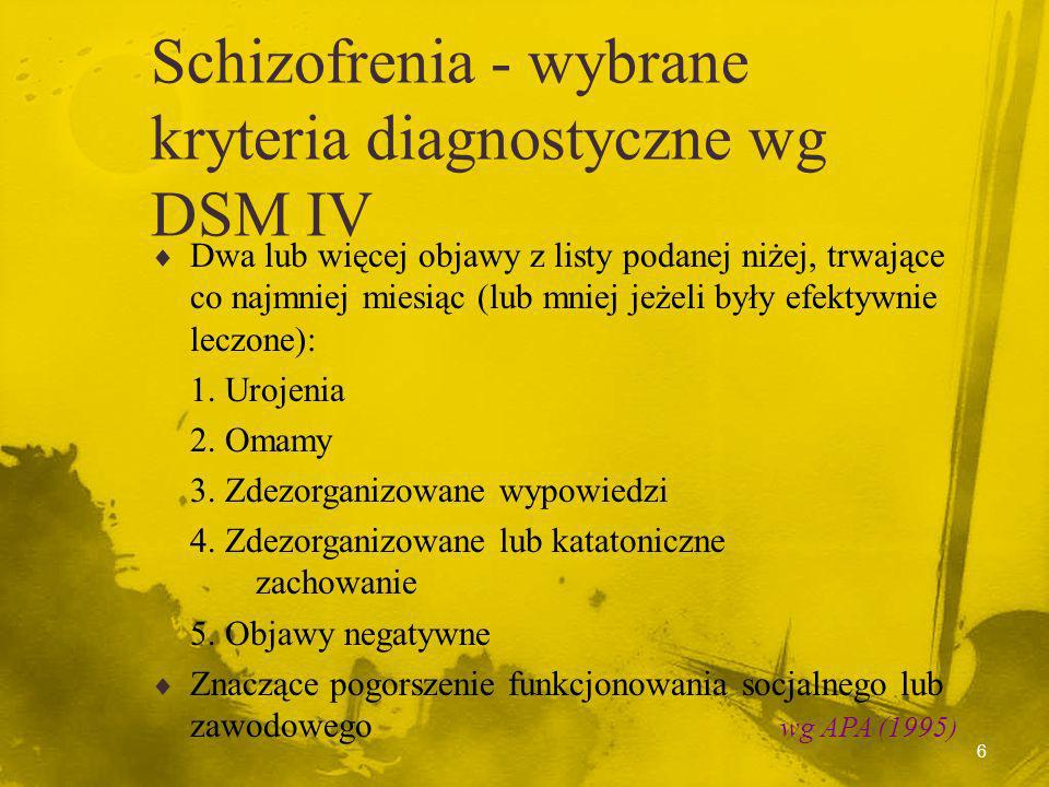 16 Schizofrenia - trzy zespoły Zespół błędnej oceny rzeczywistości (objawy pozytywne): urojenia i omamy Zespół objawów deficytowych (objawy negatywne): ubóstwo mowy, spłaszczenie afektu,zubożenie psychomotoryczne, spadek inicjatywy Zespół dezorganizacji: objawy dezorganizacji myślenia, zdezorganizowane zachowanie Liddle(1987) APA (1997) Czernikiewicz (1999)