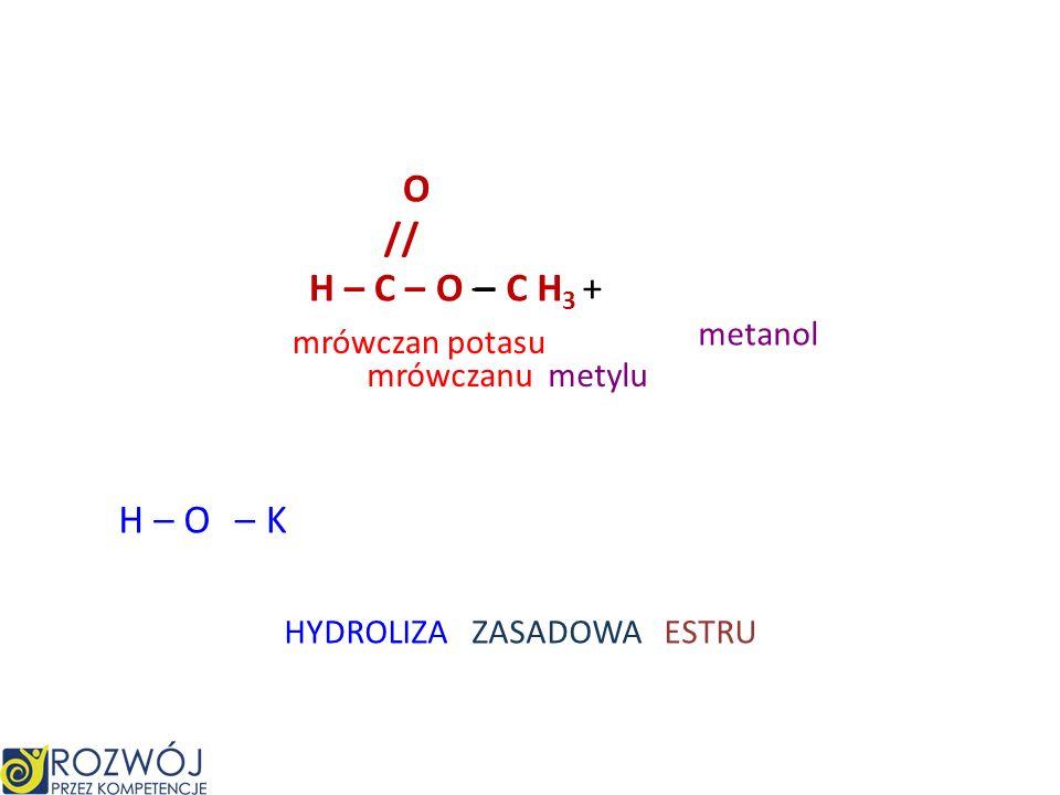 O // H – C – O – H + – C H 3 H – O kwas mrówkowy metanol mrówczanu metylu HYDROLIZA KWASOWA ESTRU