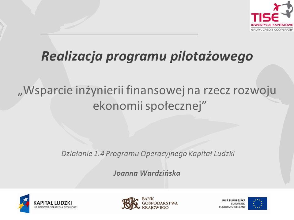Realizacja programu pilotażowego Wsparcie inżynierii finansowej na rzecz rozwoju ekonomii społecznej Działanie 1.4 Programu Operacyjnego Kapitał Ludzki Joanna Wardzińska