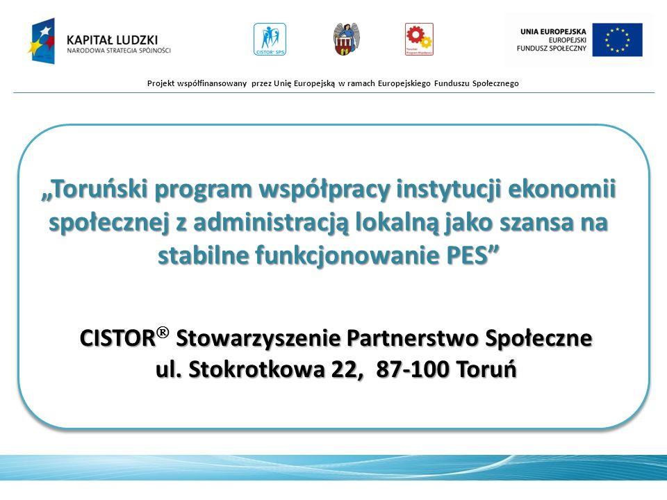 Toruński program współpracy instytucji ekonomii społecznej z administracją lokalną jako szansa na stabilne funkcjonowanie PES Projekt współfinansowany przez Unię Europejską w ramach Europejskiego Funduszu Społecznego CISTOR Stowarzyszenie Partnerstwo Społeczne ul.