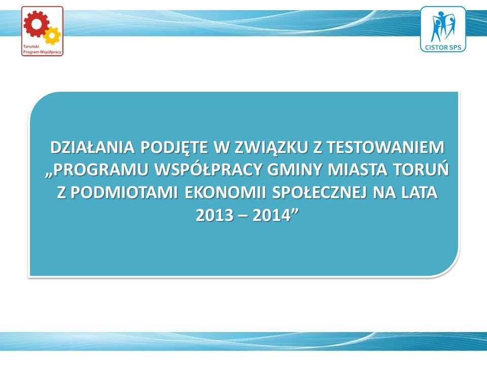 DZIAŁANIA PODJĘTE W ZWIĄZKU Z TESTOWANIEM PROGRAMU WSPÓŁPRACY GMINY MIASTA TORUŃ Z PODMIOTAMI EKONOMII SPOŁECZNEJ NA LATA 2013 – 2014