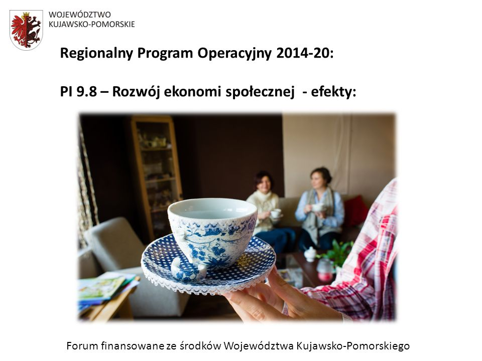Forum finansowane ze środków Województwa Kujawsko-Pomorskiego Regionalny Program Operacyjny 2014-20: PI 9.8 – Rozwój ekonomi społecznej - efekty: