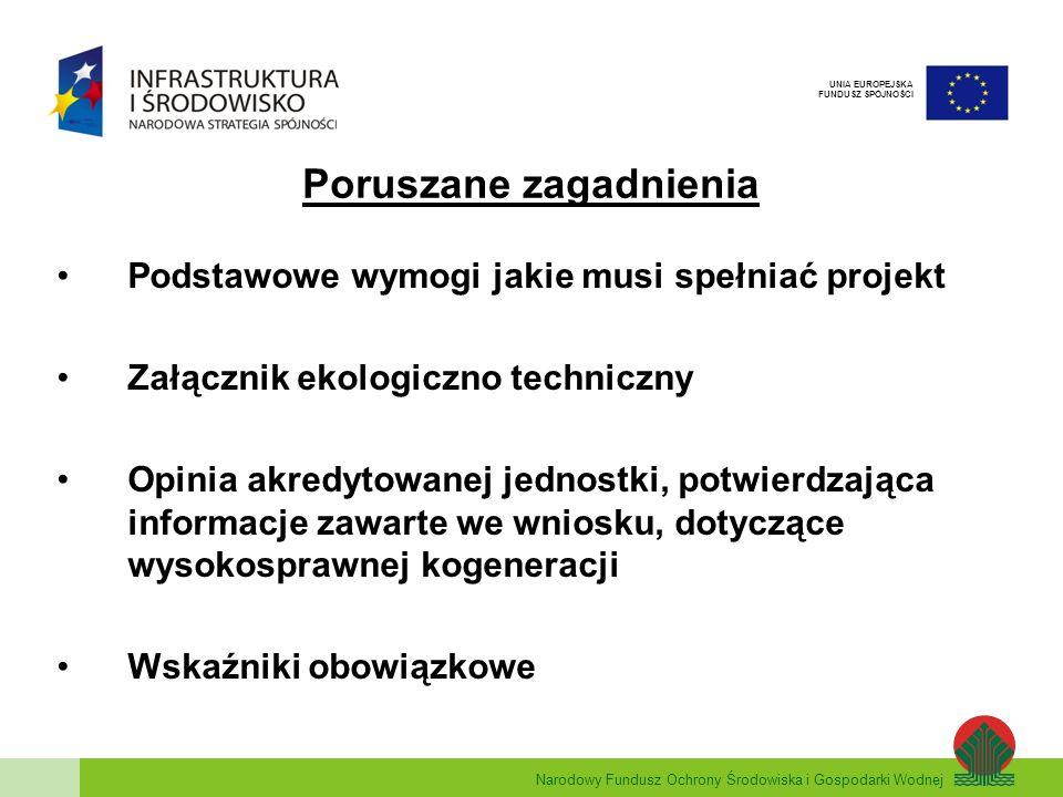 Narodowy Fundusz Ochrony Środowiska i Gospodarki Wodnej UNIA EUROPEJSKA FUNDUSZ SPÓJNOŚCI Podstawowe wymogi jakie musi spełnić projekt Dyrektywa 2004/8/WE Parlamentu Europejskiego i Rady w sprawie wspierania kogeneracji w oparciu o zapotrzebowanie na ciepło użytkowe na rynku wewnętrznym energii oraz zmieniająca dyrektywę 92/42/EWG Układ musi być zaprojektowany w oparciu o zapotrzebowanie na ciepło użytkowe PES 10% Średnioroczna sprawność układu η 75%