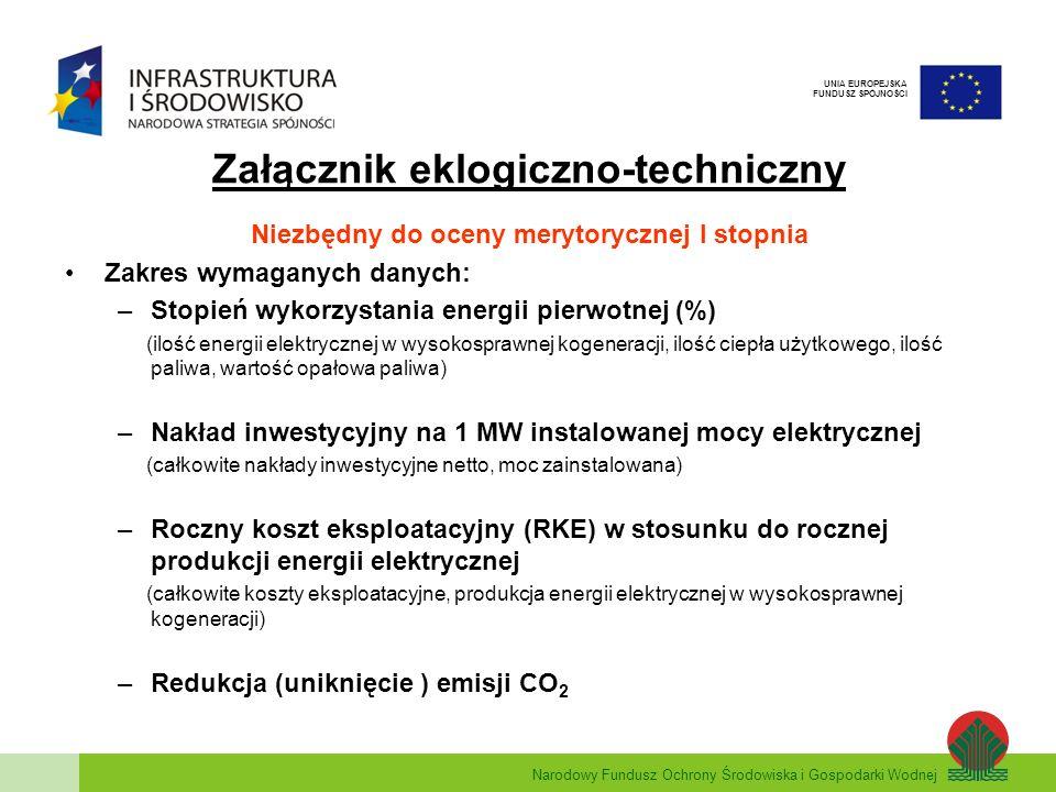 Narodowy Fundusz Ochrony Środowiska i Gospodarki Wodnej UNIA EUROPEJSKA FUNDUSZ SPÓJNOŚCI Niezbędny do oceny merytorycznej I stopnia Zakres wymaganych danych: –Stopień wykorzystania energii pierwotnej (%) (ilość energii elektrycznej w wysokosprawnej kogeneracji, ilość ciepła użytkowego, ilość paliwa, wartość opałowa paliwa) –Nakład inwestycyjny na 1 MW instalowanej mocy elektrycznej (całkowite nakłady inwestycyjne netto, moc zainstalowana) –Roczny koszt eksploatacyjny (RKE) w stosunku do rocznej produkcji energii elektrycznej (całkowite koszty eksploatacyjne, produkcja energii elektrycznej w wysokosprawnej kogeneracji) –Redukcja (uniknięcie ) emisji CO 2 Załącznik eklogiczno-techniczny