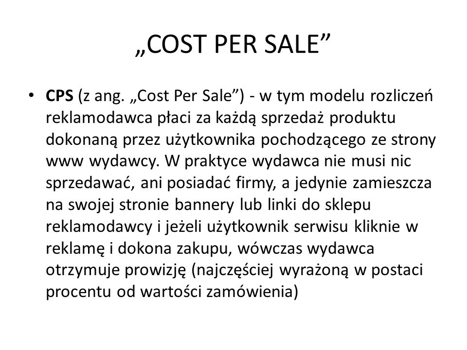 COST PER SALE CPS (z ang. Cost Per Sale) - w tym modelu rozliczeń reklamodawca płaci za każdą sprzedaż produktu dokonaną przez użytkownika pochodząceg