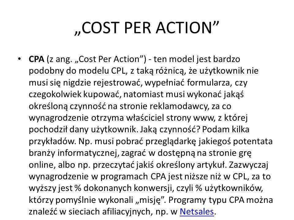 COST PER ACTION CPA (z ang. Cost Per Action) - ten model jest bardzo podobny do modelu CPL, z taką różnicą, że użytkownik nie musi się nigdzie rejestr