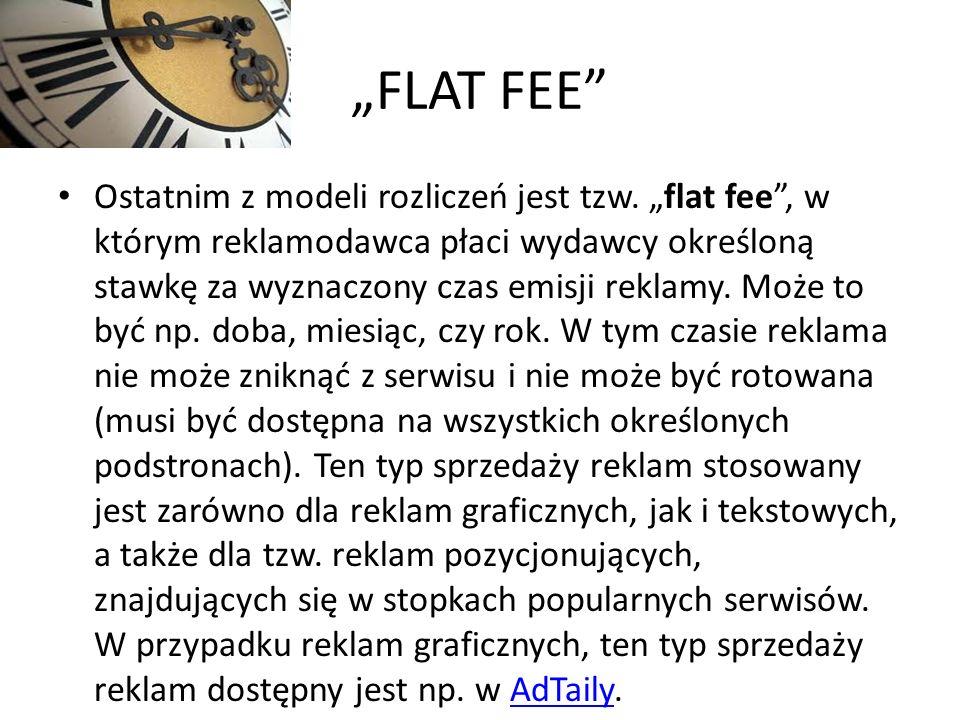 FLAT FEE Ostatnim z modeli rozliczeń jest tzw. flat fee, w którym reklamodawca płaci wydawcy określoną stawkę za wyznaczony czas emisji reklamy. Może