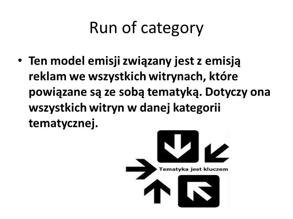 Run of category Ten model emisji związany jest z emisją reklam we wszystkich witrynach, które powiązane są ze sobą tematyką. Dotyczy ona wszystkich wi