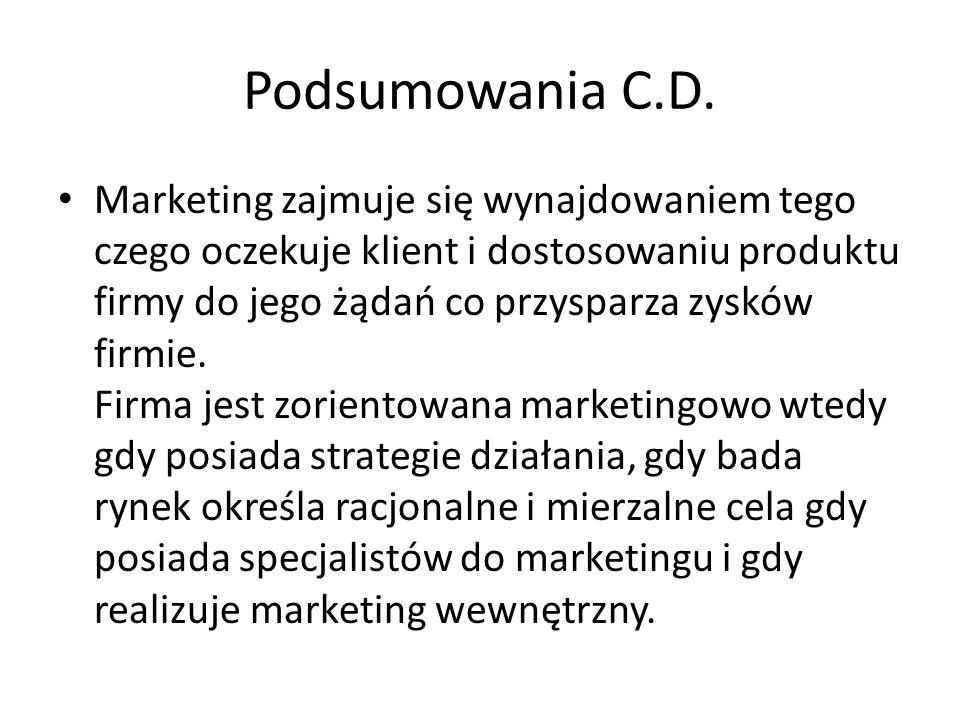 Podsumowania C.D. Marketing zajmuje się wynajdowaniem tego czego oczekuje klient i dostosowaniu produktu firmy do jego żądań co przysparza zysków firm