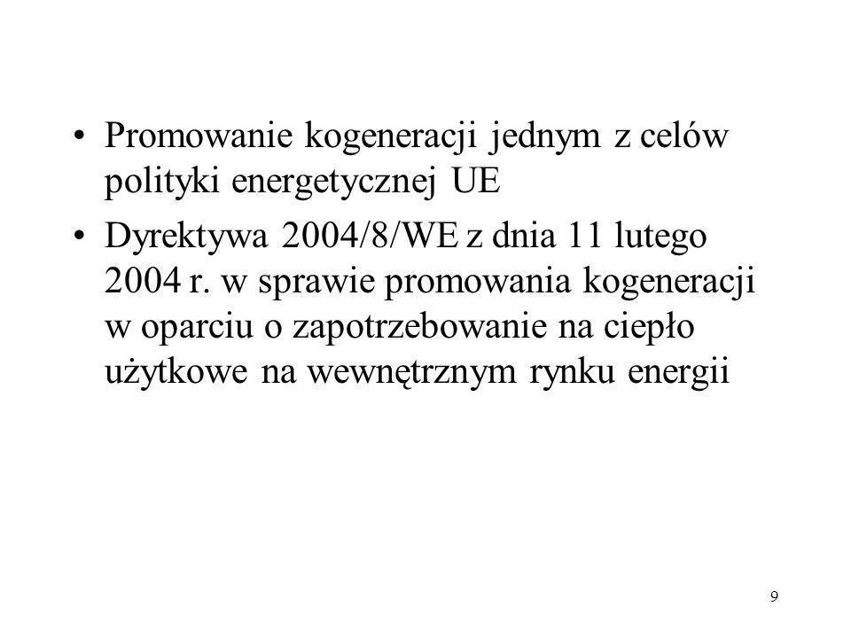 9 Promowanie kogeneracji jednym z celów polityki energetycznej UE Dyrektywa 2004/8/WE z dnia 11 lutego 2004 r. w sprawie promowania kogeneracji w opar