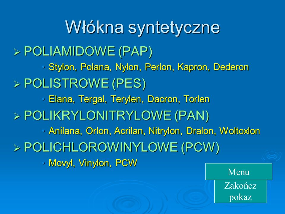 Włókna syntetyczne POLIAMIDOWE POLIAMIDOWE (PAP) Stylon,Stylon, Polana, Nylon, Perlon, Kapron, Dederon POLISTROWE POLISTROWE (PES) Elana,Elana, Tergal, Terylen, Dacron, Torlen POLIKRYLONITRYLOWE POLIKRYLONITRYLOWE (PAN) Anilana,Anilana, Orlon, Acrilan, Nitrylon, Dralon, Woltoxlon POLICHLOROWINYLOWE POLICHLOROWINYLOWE (PCW) Movyl,Movyl, Vinylon, PCW Zakończ pokaz Menu