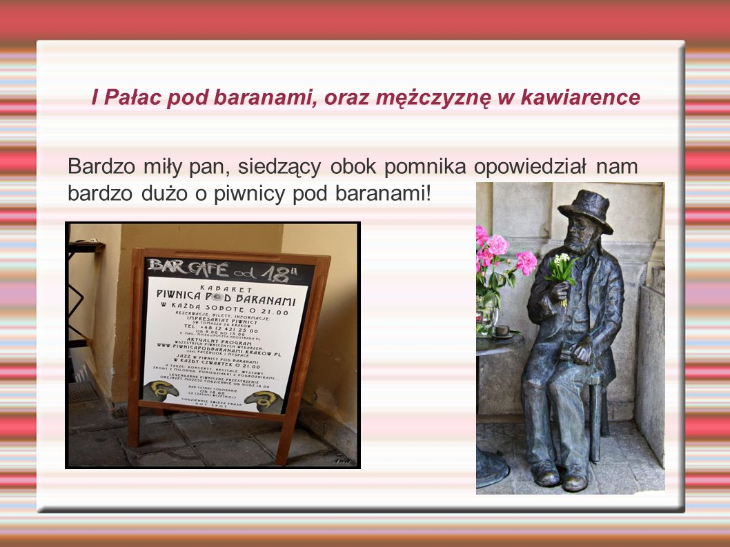 I Pałac pod baranami, oraz mężczyznę w kawiarence Bardzo miły pan, siedzący obok pomnika opowiedział nam bardzo dużo o piwnicy pod baranami!