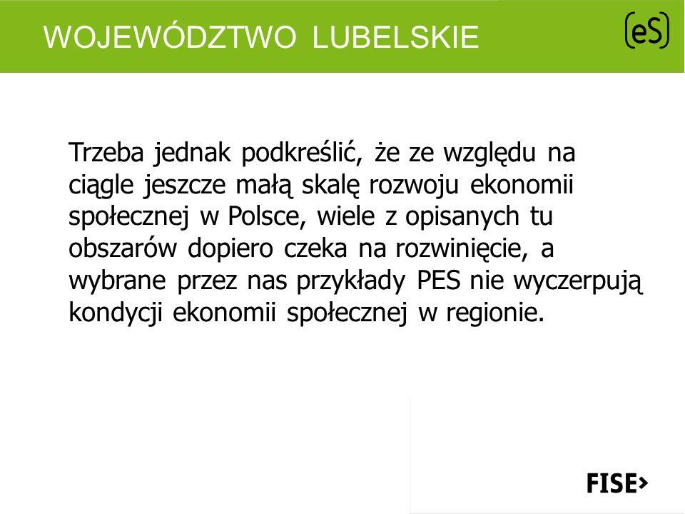 WOJEWÓDZTWO LUBELSKIE Trzeba jednak podkreślić, że ze względu na ciągle jeszcze małą skalę rozwoju ekonomii społecznej w Polsce, wiele z opisanych tu obszarów dopiero czeka na rozwinięcie, a wybrane przez nas przykłady PES nie wyczerpują kondycji ekonomii społecznej w regionie.