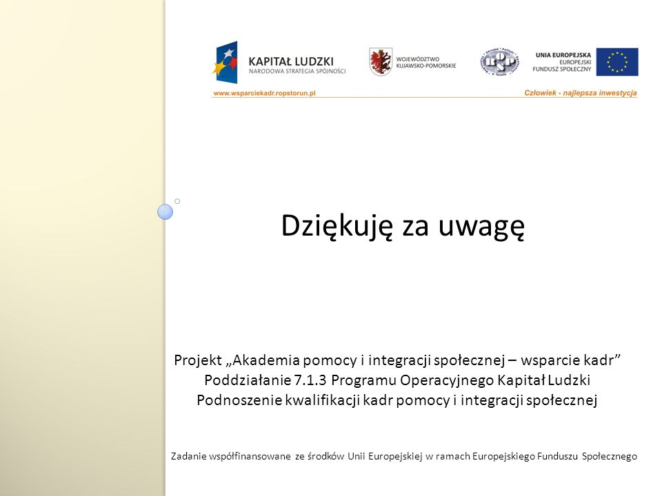 Zadanie współfinansowane ze środków Unii Europejskiej w ramach Europejskiego Funduszu Społecznego Projekt Akademia pomocy i integracji społecznej – wsparcie kadr Poddziałanie 7.1.3 Programu Operacyjnego Kapitał Ludzki Podnoszenie kwalifikacji kadr pomocy i integracji społecznej Dziękuję za uwagę
