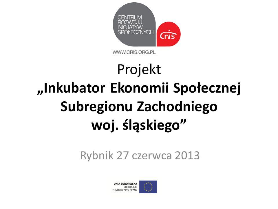 Projekt Inkubator Ekonomii Społecznej Subregionu Zachodniego woj. śląskiego Rybnik 27 czerwca 2013
