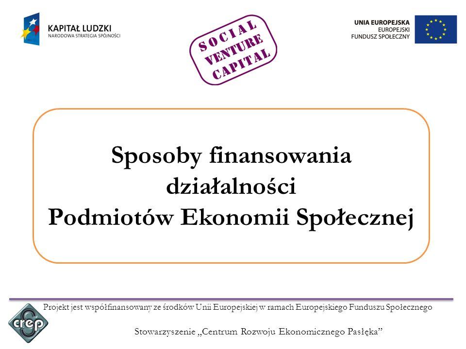 Stowarzyszenie Centrum Rozwoju Ekonomicznego Pasłęka Projekt jest współfinansowany ze środków Unii Europejskiej w ramach Europejskiego Funduszu Społecznego Sposoby finansowania działalności Podmiotów Ekonomii Społecznej