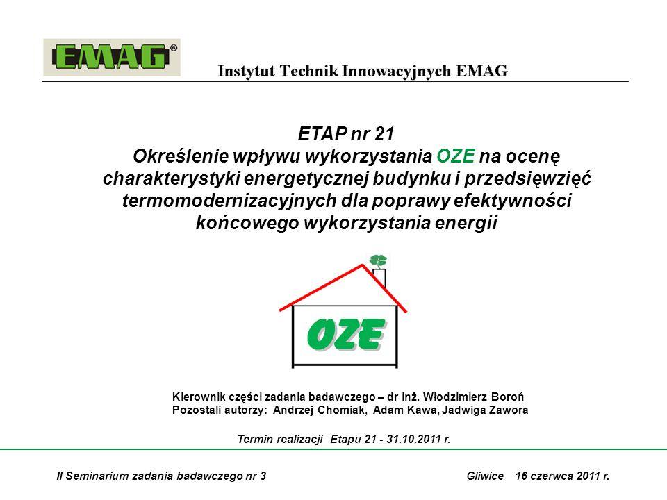 12 Etap nr 21: Określenie wpływu wykorzystania OZE na ocenę charakterystyki energetycznej budynku i przedsięwzięć termomodernizacyjnych dla poprawy efektywności końcowego wykorzystania energii Wnioski: Wykorzystanie OZE dla pokrycia zapotrzebowania energii użytkowej w budynkach daje następujące korzyści: 1.Poprawa charakterystyki energetycznej budynku (EP maleje) 2.Poszanowanie zasobów nieodnawialnej energii pierwotnej (PES) 3.Redukcja emisji gazów cieplarnianych (CO 2, NO x, SO 2 ) 4.Możliwość zmniejszenia kosztów paliwowo – ekologicznych eksploatacji instalacji grzewczych w budynku 5.Wzrost lokalnego bezpieczeństwa energetycznego (OZE/URE vs WEK) 6.Wykonanie zadań krajowych w zakresie udziału OZE w bilansie zużycia energii końcowej i poprawie efektywności jej wykorzystania (dyrektywy unijne – RES_2009/28/EC ; ESD_2006/32/EC) 7.Realizacja celów unijnego pakietu energetyczno-klimatycznego (3x20)