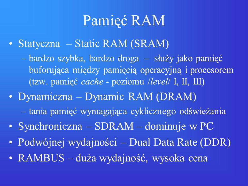 Pamięć RAM Statyczna – Static RAM (SRAM) –bardzo szybka, bardzo droga – służy jako pamięć buforująca między pamięcią operacyjną i procesorem (tzw. pam