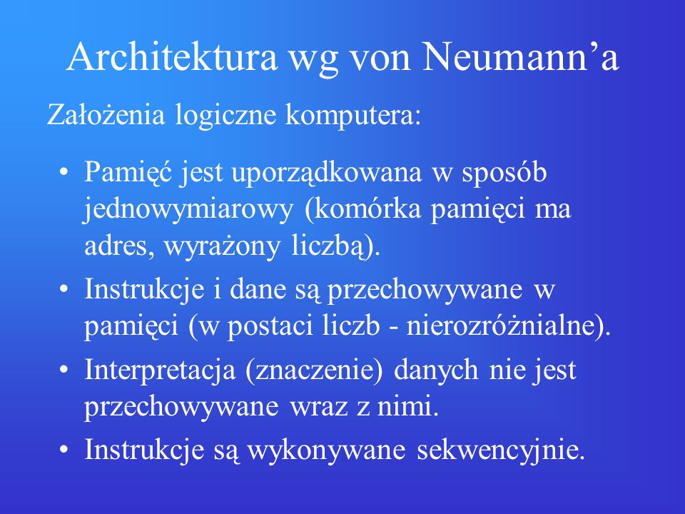 Architektura wg von Neumanna Pamięć jest uporządkowana w sposób jednowymiarowy (komórka pamięci ma adres, wyrażony liczbą). Instrukcje i dane są przec