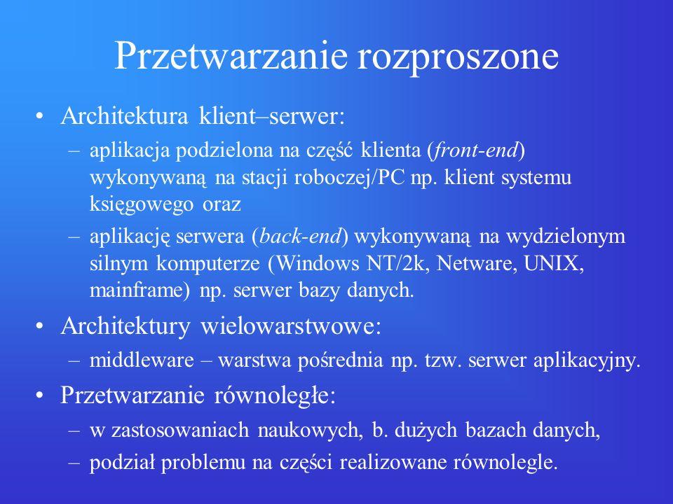 Przetwarzanie rozproszone Architektura klient–serwer: –aplikacja podzielona na część klienta (front-end) wykonywaną na stacji roboczej/PC np. klient s