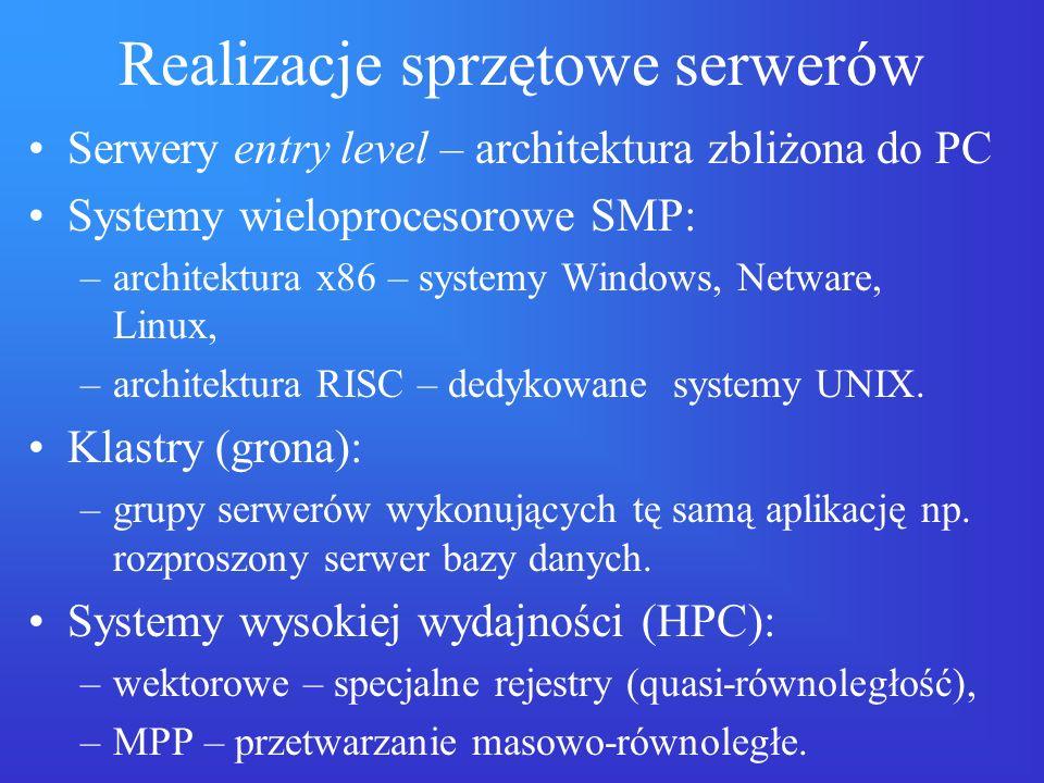 Realizacje sprzętowe serwerów Serwery entry level – architektura zbliżona do PC Systemy wieloprocesorowe SMP: –architektura x86 – systemy Windows, Net