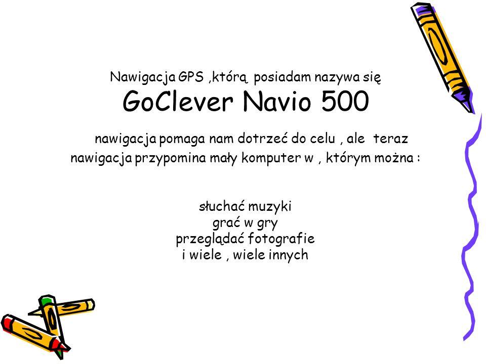 Nawigacja GPS,którą posiadam nazywa się GoClever Navio 500 nawigacja pomaga nam dotrzeć do celu, ale teraz nawigacja przypomina mały komputer w, którym można : słuchać muzyki grać w gry przeglądać fotografie i wiele, wiele innych