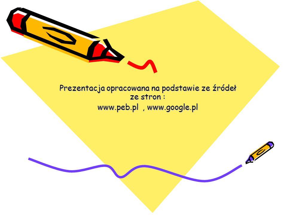 Prezentacja opracowana na podstawie ze źródeł ze stron : www.peb.pl, www.google.pl