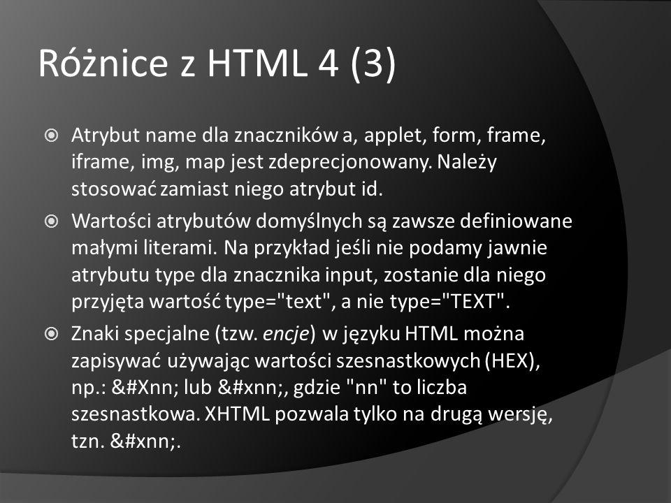 Różnice z HTML 4 (3) Atrybut name dla znaczników a, applet, form, frame, iframe, img, map jest zdeprecjonowany. Należy stosować zamiast niego atrybut