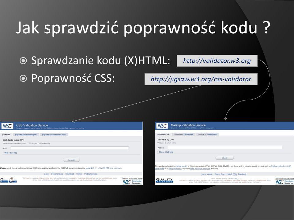 Jak sprawdzić poprawność kodu ? Sprawdzanie kodu (X)HTML: Poprawność CSS: http://validator.w3.org http://jigsaw.w3.org/css-validator