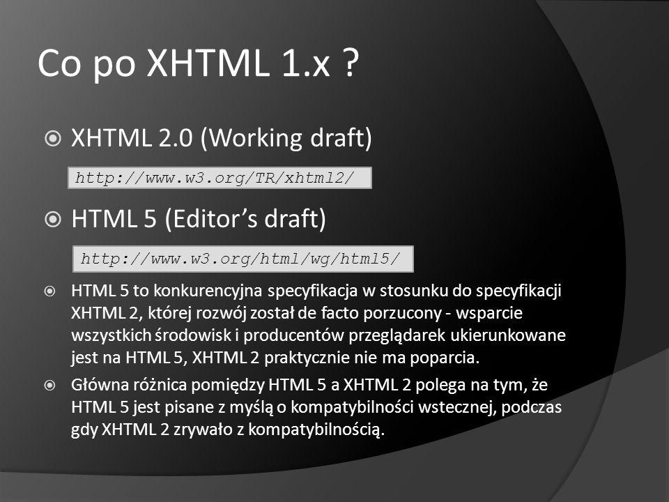 Co po XHTML 1.x ? XHTML 2.0 (Working draft) HTML 5 (Editors draft) HTML 5 to konkurencyjna specyfikacja w stosunku do specyfikacji XHTML 2, której roz